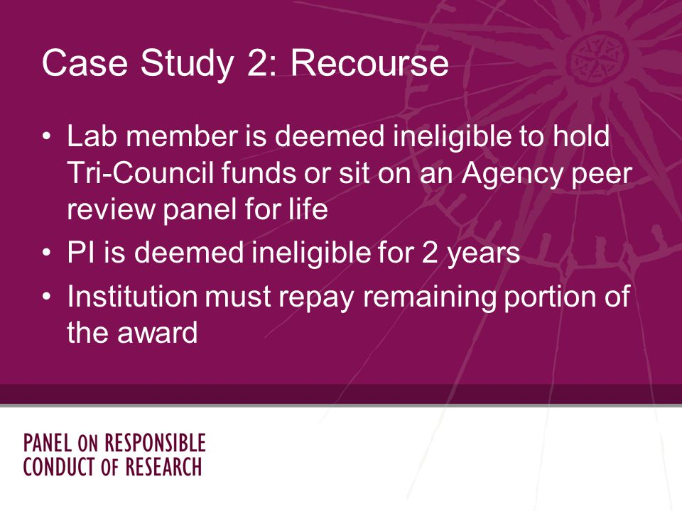 Lab member is deemed ineligible to hold Tri-Council funds or sit on an Agency peer review panel for life PI is deemed ineligible for 2 years Institution must repay remaining portion of the award Case Study 2: Recourse