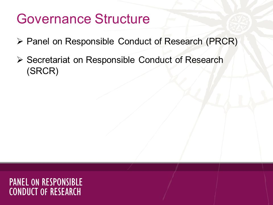 Governance Structure Panel on Responsible Conduct of Research (PRCR) Secretariat on Responsible Conduct of Research (SRCR)