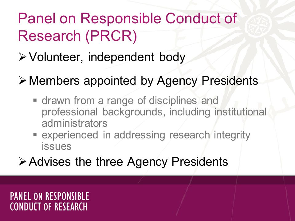 Volunteer, independent body Members appointed by Agency Presidents drawn from a range of disciplines and professional backgrounds, including institutional administrators experienced in addressing research integrity issues Advises the three Agency Presidents Panel on Responsible Conduct of Research (PRCR)