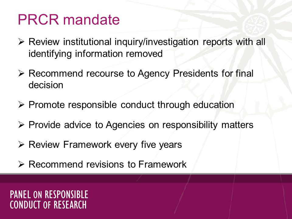 PRCR mandate Review institutional inquiry/investigation reports with all identifying information removed Recommend recourse to Agency Presidents for final decision Promote responsible conduct through education Provide advice to Agencies on responsibility matters Review Framework every five years Recommend revisions to Framework