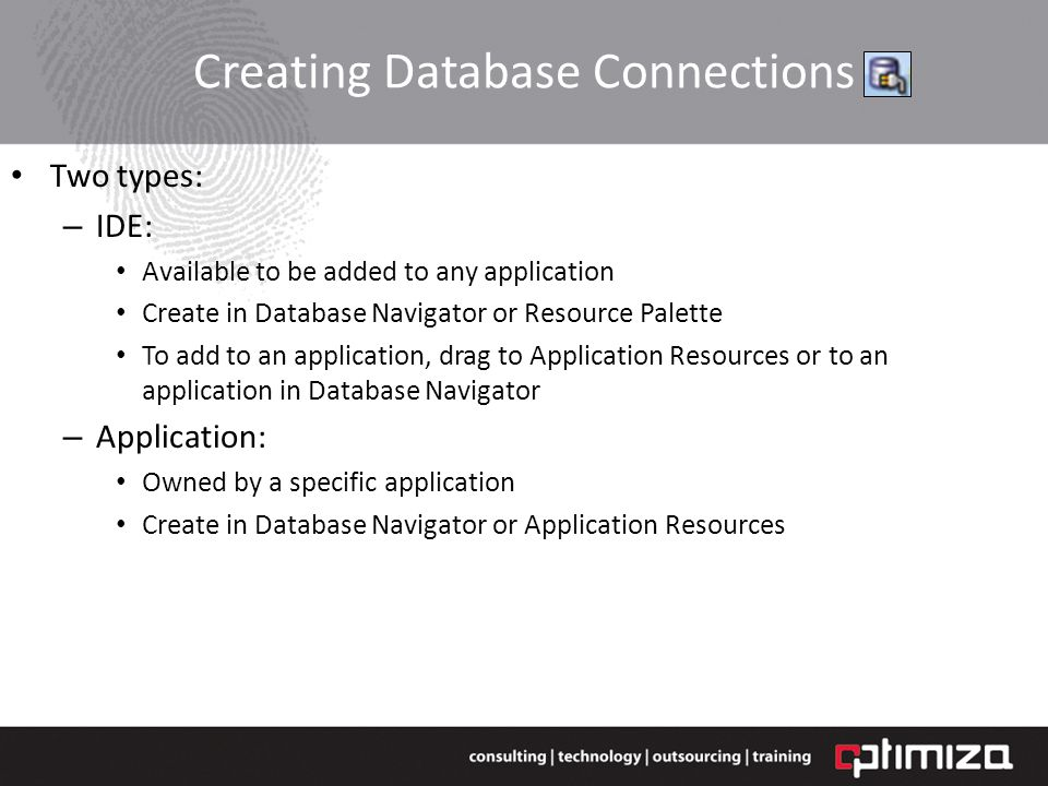 Creating Database Connections Two types: – IDE: Available to be added to any application Create in Database Navigator or Resource Palette To add to an application, drag to Application Resources or to an application in Database Navigator – Application: Owned by a specific application Create in Database Navigator or Application Resources