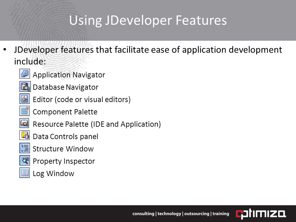 Using JDeveloper Features JDeveloper features that facilitate ease of application development include: Application Navigator Database Navigator Editor (code or visual editors) Component Palette Resource Palette (IDE and Application) Data Controls panel Structure Window Property Inspector Log Window