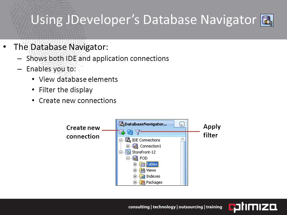 Using JDevelopers Database Navigator The Database Navigator: – Shows both IDE and application connections – Enables you to: View database elements Filter the display Create new connections Create new connection Apply filter