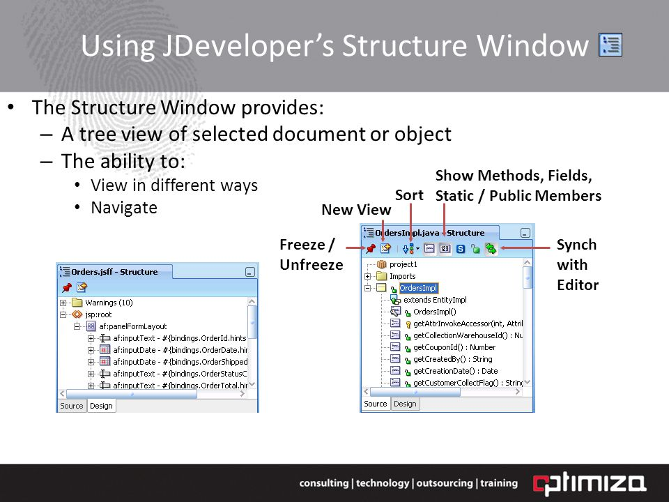 Using JDevelopers Structure Window The Structure Window provides: – A tree view of selected document or object – The ability to: View in different ways Navigate Freeze / Unfreeze New View Sort Show Methods, Fields, Static / Public Members Synch with Editor