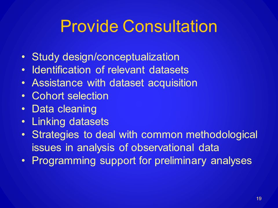 Provide Consultation Study design/conceptualization Identification of relevant datasets Assistance with dataset acquisition Cohort selection Data cleaning Linking datasets Strategies to deal with common methodological issues in analysis of observational data Programming support for preliminary analyses 19