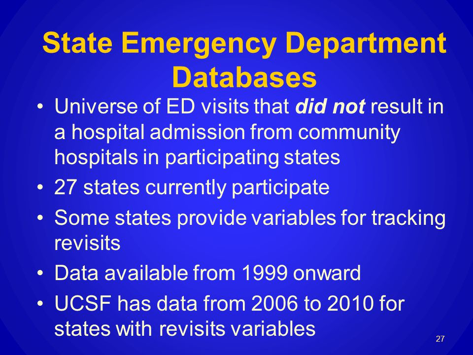27 State Emergency Department Databases Universe of ED visits that did not result in a hospital admission from community hospitals in participating states 27 states currently participate Some states provide variables for tracking revisits Data available from 1999 onward UCSF has data from 2006 to 2010 for states with revisits variables