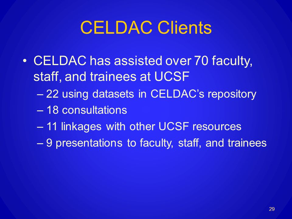 CELDAC Clients CELDAC has assisted over 70 faculty, staff, and trainees at UCSF –22 using datasets in CELDACs repository –18 consultations –11 linkages with other UCSF resources –9 presentations to faculty, staff, and trainees 29