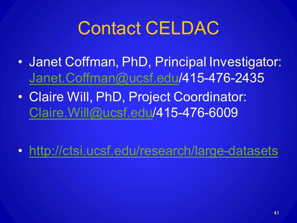 Contact CELDAC Janet Coffman, PhD, Principal Investigator: Janet.Coffman@ucsf.edu/415-476-2435 Janet.Coffman@ucsf.edu Claire Will, PhD, Project Coordinator: Claire.Will@ucsf.edu/415-476-6009 Claire.Will@ucsf.edu http://ctsi.ucsf.edu/research/large-datasets 41