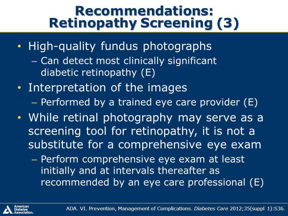 Recommendations: Retinopathy Screening (3) High-quality fundus photographs – Can detect most clinically significant diabetic retinopathy (E) Interpretation of the images – Performed by a trained eye care provider (E) While retinal photography may serve as a screening tool for retinopathy, it is not a substitute for a comprehensive eye exam – Perform comprehensive eye exam at least initially and at intervals thereafter as recommended by an eye care professional (E) ADA.