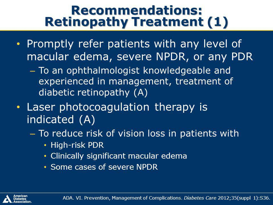 Recommendations: Retinopathy Treatment (1) Promptly refer patients with any level of macular edema, severe NPDR, or any PDR – To an ophthalmologist knowledgeable and experienced in management, treatment of diabetic retinopathy (A) Laser photocoagulation therapy is indicated (A) – To reduce risk of vision loss in patients with High-risk PDR Clinically significant macular edema Some cases of severe NPDR ADA.