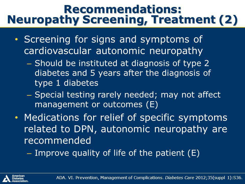 Recommendations: Neuropathy Screening, Treatment (2) Screening for signs and symptoms of cardiovascular autonomic neuropathy – Should be instituted at diagnosis of type 2 diabetes and 5 years after the diagnosis of type 1 diabetes – Special testing rarely needed; may not affect management or outcomes (E) Medications for relief of specific symptoms related to DPN, autonomic neuropathy are recommended – Improve quality of life of the patient (E) ADA.