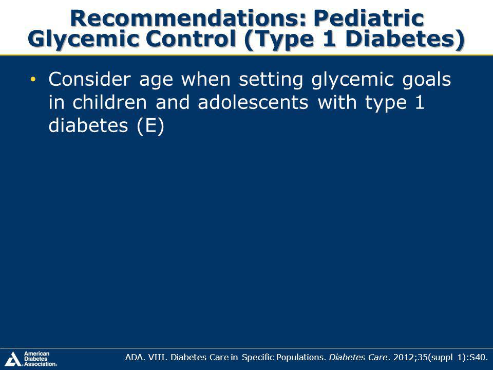 Recommendations: Pediatric Glycemic Control (Type 1 Diabetes) Consider age when setting glycemic goals in children and adolescents with type 1 diabetes (E) ADA.