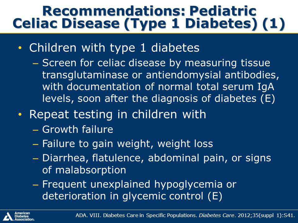 Recommendations: Pediatric Celiac Disease (Type 1 Diabetes) (1) Children with type 1 diabetes – Screen for celiac disease by measuring tissue transglutaminase or antiendomysial antibodies, with documentation of normal total serum IgA levels, soon after the diagnosis of diabetes (E) Repeat testing in children with – Growth failure – Failure to gain weight, weight loss – Diarrhea, flatulence, abdominal pain, or signs of malabsorption – Frequent unexplained hypoglycemia or deterioration in glycemic control (E) ADA.
