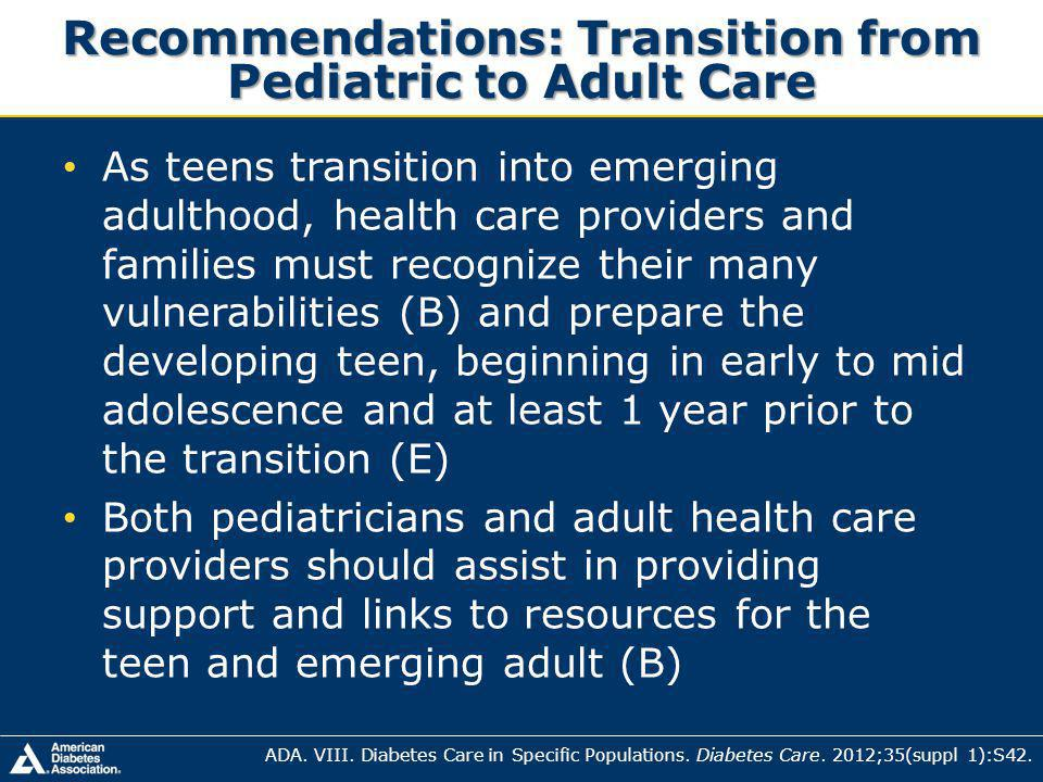 Recommendations: Transition from Pediatric to Adult Care As teens transition into emerging adulthood, health care providers and families must recognize their many vulnerabilities (B) and prepare the developing teen, beginning in early to mid adolescence and at least 1 year prior to the transition (E) Both pediatricians and adult health care providers should assist in providing support and links to resources for the teen and emerging adult (B) ADA.