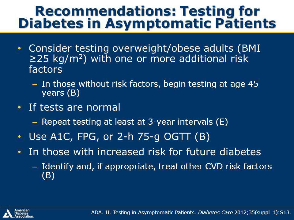 Recommendations: Testing for Diabetes in Asymptomatic Patients Consider testing overweight/obese adults (BMI 25 kg/m 2 ) with one or more additional risk factors – In those without risk factors, begin testing at age 45 years (B) If tests are normal – Repeat testing at least at 3-year intervals (E) Use A1C, FPG, or 2-h 75-g OGTT (B) In those with increased risk for future diabetes – Identify and, if appropriate, treat other CVD risk factors (B) ADA.