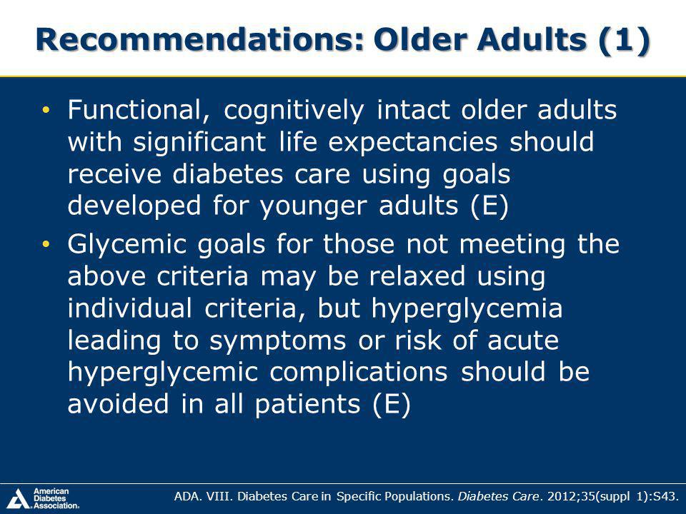 Recommendations: Older Adults (1) Functional, cognitively intact older adults with significant life expectancies should receive diabetes care using goals developed for younger adults (E) Glycemic goals for those not meeting the above criteria may be relaxed using individual criteria, but hyperglycemia leading to symptoms or risk of acute hyperglycemic complications should be avoided in all patients (E) ADA.