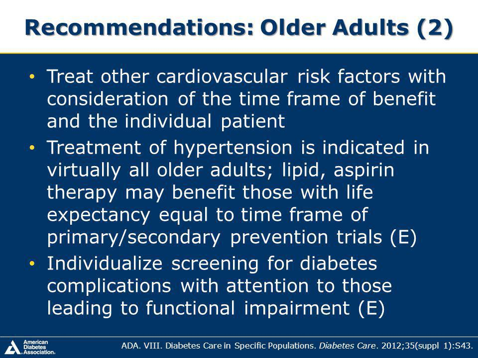Recommendations: Older Adults (2) Treat other cardiovascular risk factors with consideration of the time frame of benefit and the individual patient Treatment of hypertension is indicated in virtually all older adults; lipid, aspirin therapy may benefit those with life expectancy equal to time frame of primary/secondary prevention trials (E) Individualize screening for diabetes complications with attention to those leading to functional impairment (E) ADA.
