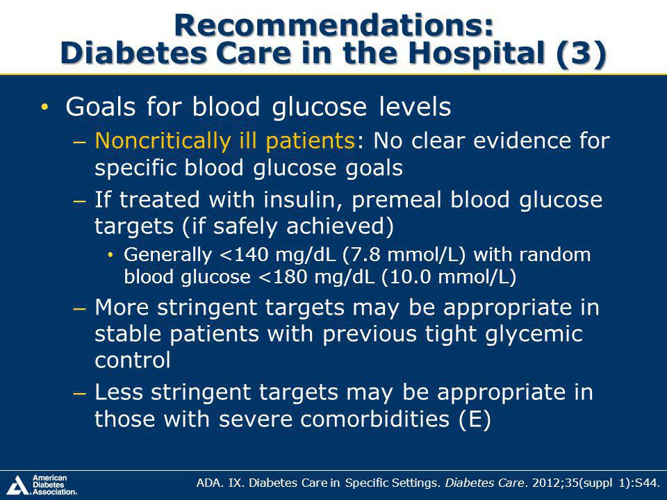 Recommendations: Diabetes Care in the Hospital (3) Goals for blood glucose levels – Noncritically ill patients: No clear evidence for specific blood glucose goals – If treated with insulin, premeal blood glucose targets (if safely achieved) Generally <140 mg/dL (7.8 mmol/L) with random blood glucose <180 mg/dL (10.0 mmol/L) – More stringent targets may be appropriate in stable patients with previous tight glycemic control – Less stringent targets may be appropriate in those with severe comorbidities (E) ADA.