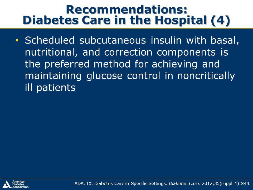 Recommendations: Diabetes Care in the Hospital (4) Scheduled subcutaneous insulin with basal, nutritional, and correction components is the preferred method for achieving and maintaining glucose control in noncritically ill patients ADA.