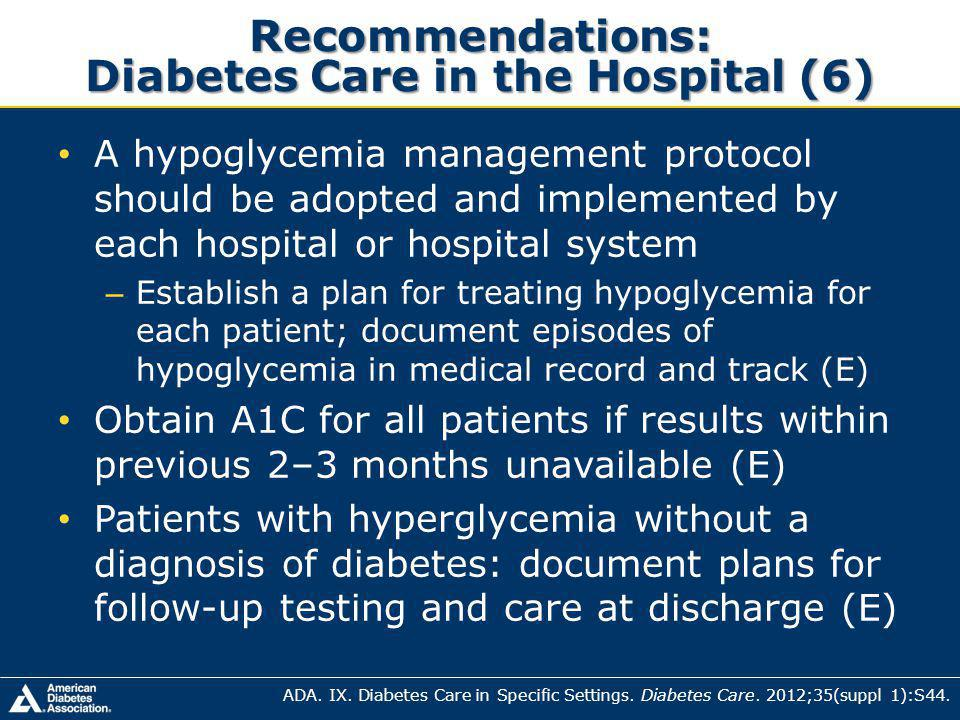 Recommendations: Diabetes Care in the Hospital (6) A hypoglycemia management protocol should be adopted and implemented by each hospital or hospital system – Establish a plan for treating hypoglycemia for each patient; document episodes of hypoglycemia in medical record and track (E) Obtain A1C for all patients if results within previous 2–3 months unavailable (E) Patients with hyperglycemia without a diagnosis of diabetes: document plans for follow-up testing and care at discharge (E) ADA.