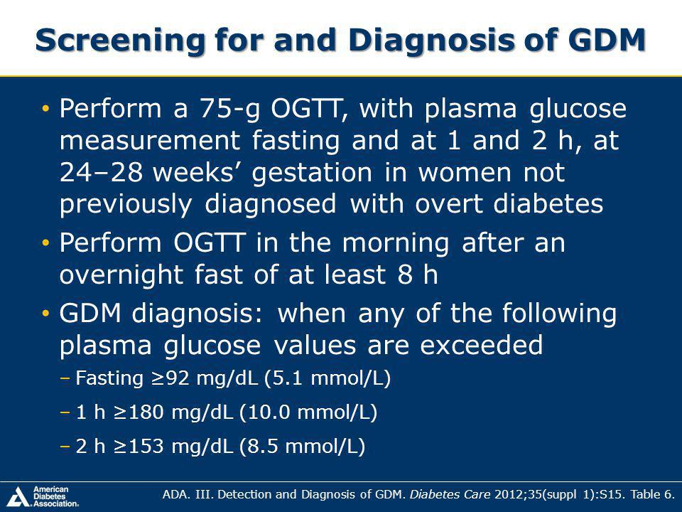 Screening for and Diagnosis of GDM Perform a 75-g OGTT, with plasma glucose measurement fasting and at 1 and 2 h, at 24–28 weeks gestation in women not previously diagnosed with overt diabetes Perform OGTT in the morning after an overnight fast of at least 8 h GDM diagnosis: when any of the following plasma glucose values are exceeded –Fasting 92 mg/dL (5.1 mmol/L) –1 h 180 mg/dL (10.0 mmol/L) –2 h 153 mg/dL (8.5 mmol/L) ADA.