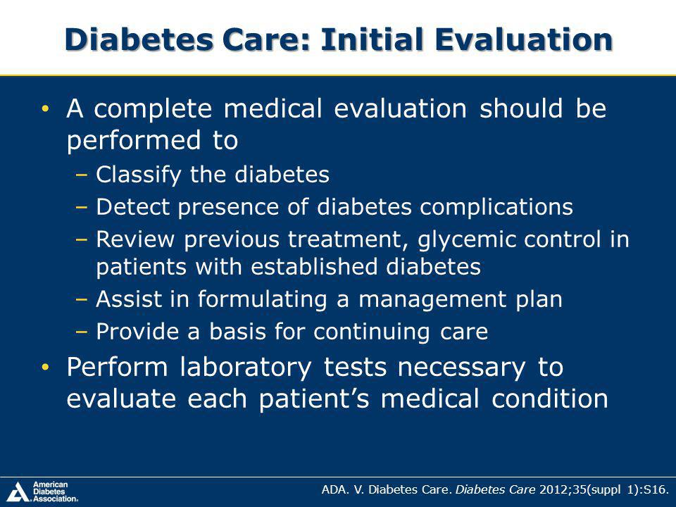 A complete medical evaluation should be performed to –Classify the diabetes –Detect presence of diabetes complications –Review previous treatment, glycemic control in patients with established diabetes –Assist in formulating a management plan –Provide a basis for continuing care Perform laboratory tests necessary to evaluate each patients medical condition Diabetes Care: Initial Evaluation ADA.