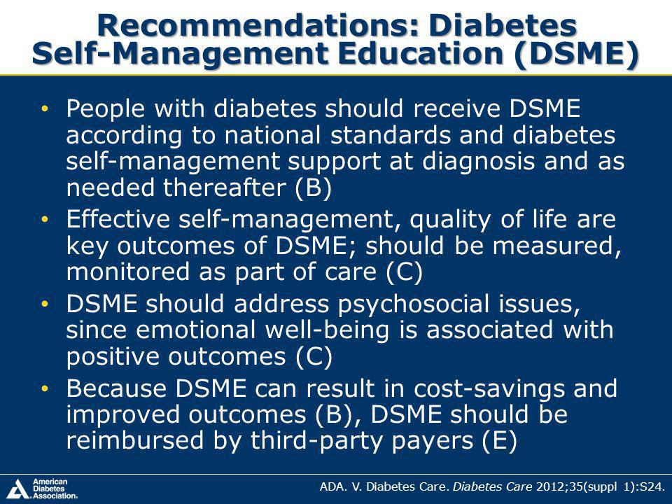 Recommendations: Diabetes Self-Management Education (DSME) People with diabetes should receive DSME according to national standards and diabetes self-management support at diagnosis and as needed thereafter (B) Effective self-management, quality of life are key outcomes of DSME; should be measured, monitored as part of care (C) DSME should address psychosocial issues, since emotional well-being is associated with positive outcomes (C) Because DSME can result in cost-savings and improved outcomes (B), DSME should be reimbursed by third-party payers (E) ADA.