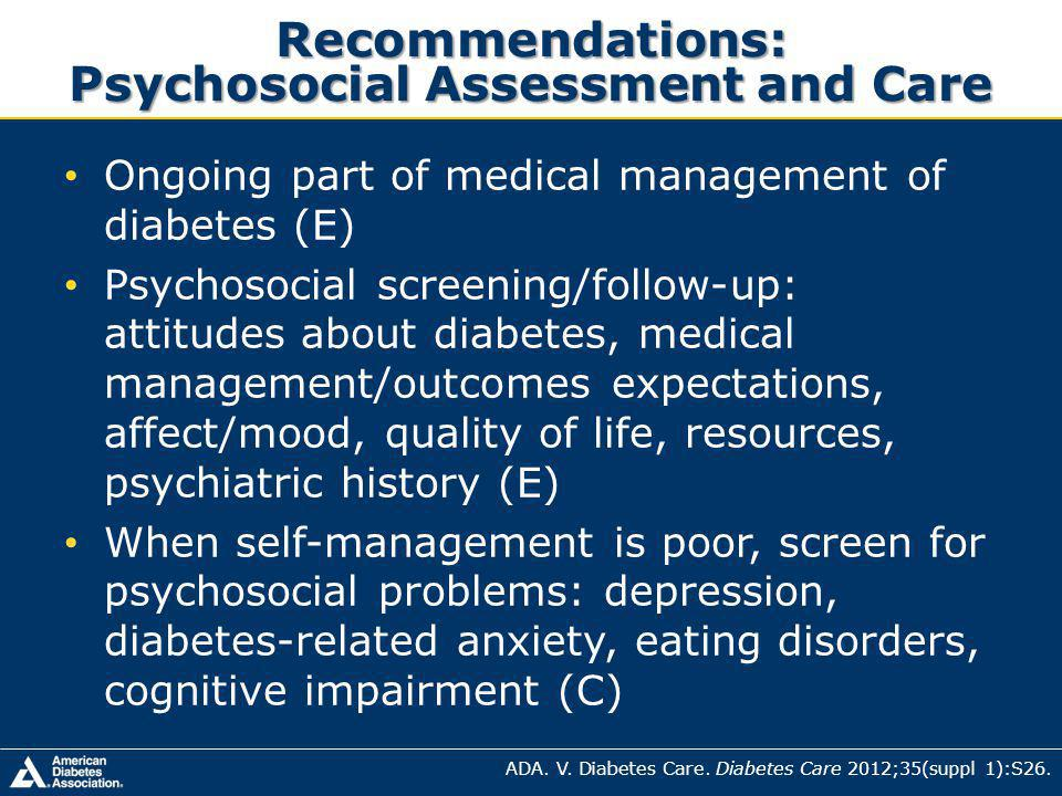 Recommendations: Psychosocial Assessment and Care Ongoing part of medical management of diabetes (E) Psychosocial screening/follow-up: attitudes about diabetes, medical management/outcomes expectations, affect/mood, quality of life, resources, psychiatric history (E) When self-management is poor, screen for psychosocial problems: depression, diabetes-related anxiety, eating disorders, cognitive impairment (C) ADA.