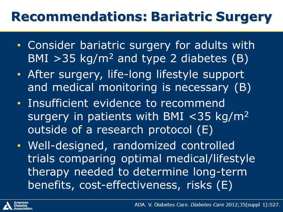 Recommendations: Bariatric Surgery Consider bariatric surgery for adults with BMI >35 kg/m 2 and type 2 diabetes (B) After surgery, life-long lifestyle support and medical monitoring is necessary (B) Insufficient evidence to recommend surgery in patients with BMI <35 kg/m 2 outside of a research protocol (E) Well-designed, randomized controlled trials comparing optimal medical/lifestyle therapy needed to determine long-term benefits, cost-effectiveness, risks (E) ADA.