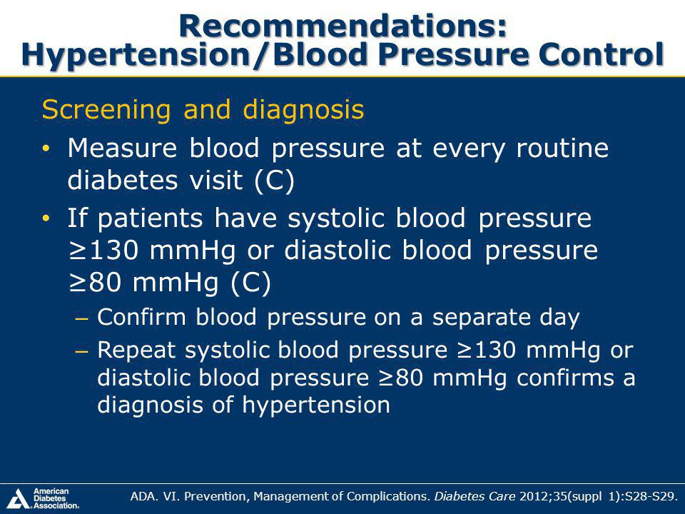 Recommendations: Hypertension/Blood Pressure Control Screening and diagnosis Measure blood pressure at every routine diabetes visit (C) If patients have systolic blood pressure 130 mmHg or diastolic blood pressure 80 mmHg (C) – Confirm blood pressure on a separate day – Repeat systolic blood pressure 130 mmHg or diastolic blood pressure 80 mmHg confirms a diagnosis of hypertension ADA.