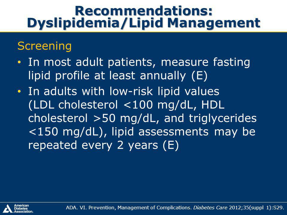Recommendations: Dyslipidemia/Lipid Management Screening In most adult patients, measure fasting lipid profile at least annually (E) In adults with low-risk lipid values (LDL cholesterol 50 mg/dL, and triglycerides <150 mg/dL), lipid assessments may be repeated every 2 years (E) ADA.