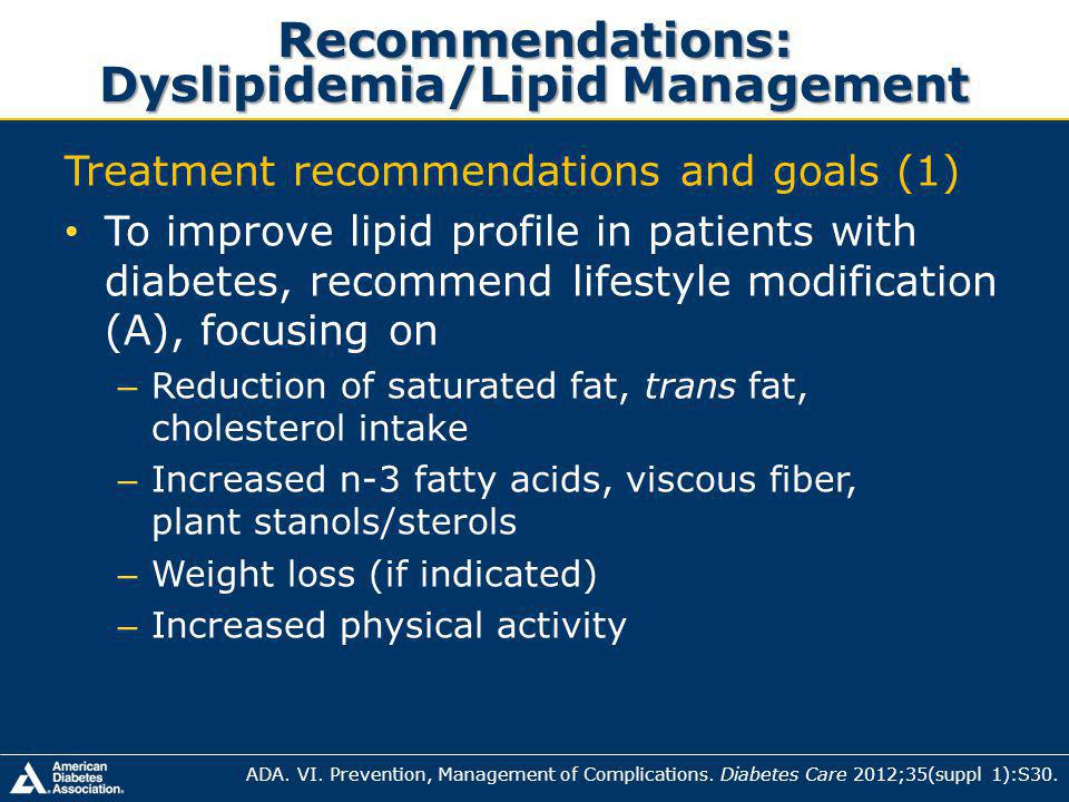 Recommendations: Dyslipidemia/Lipid Management Treatment recommendations and goals (1) To improve lipid profile in patients with diabetes, recommend lifestyle modification (A), focusing on – Reduction of saturated fat, trans fat, cholesterol intake – Increased n-3 fatty acids, viscous fiber, plant stanols/sterols – Weight loss (if indicated) – Increased physical activity ADA.