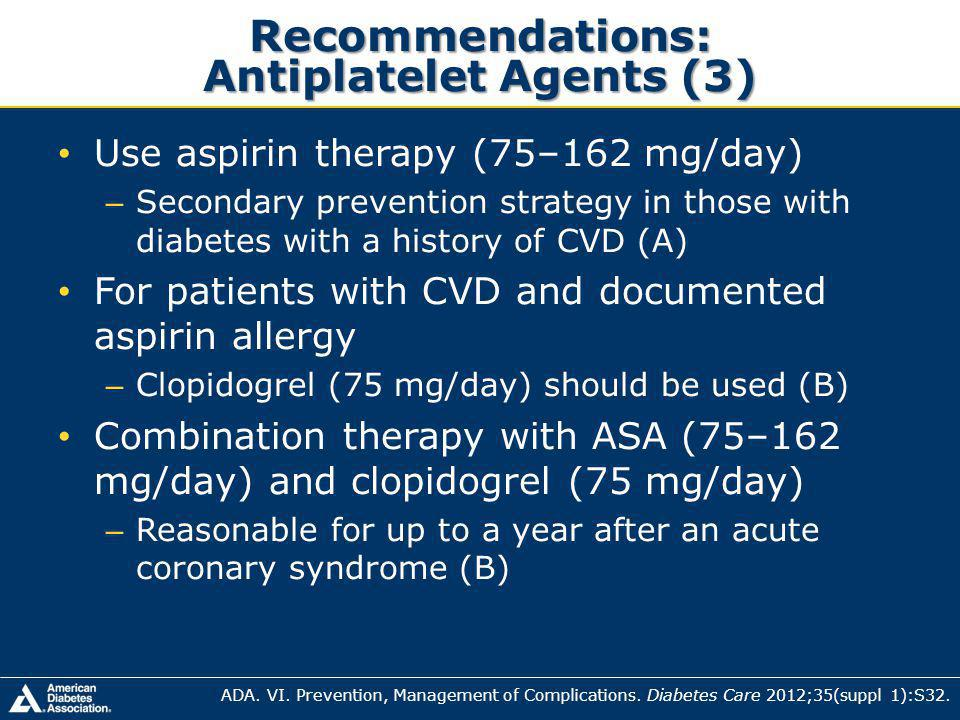 Recommendations: Antiplatelet Agents (3) Use aspirin therapy (75–162 mg/day) – Secondary prevention strategy in those with diabetes with a history of CVD (A) For patients with CVD and documented aspirin allergy – Clopidogrel (75 mg/day) should be used (B) Combination therapy with ASA (75–162 mg/day) and clopidogrel (75 mg/day) – Reasonable for up to a year after an acute coronary syndrome (B) ADA.