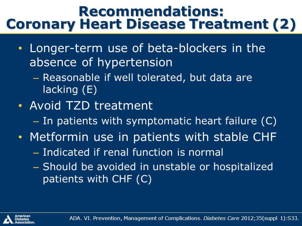 Recommendations: Coronary Heart Disease Treatment (2) Longer-term use of beta-blockers in the absence of hypertension – Reasonable if well tolerated, but data are lacking (E) Avoid TZD treatment – In patients with symptomatic heart failure (C) Metformin use in patients with stable CHF – Indicated if renal function is normal – Should be avoided in unstable or hospitalized patients with CHF (C) ADA.