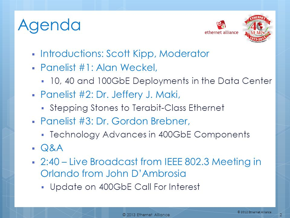2© 2013 Ethernet Alliance © 2012 Ethernet Alliance Agenda Introductions: Scott Kipp, Moderator Panelist #1: Alan Weckel, 10, 40 and 100GbE Deployments in the Data Center Panelist #2: Dr.
