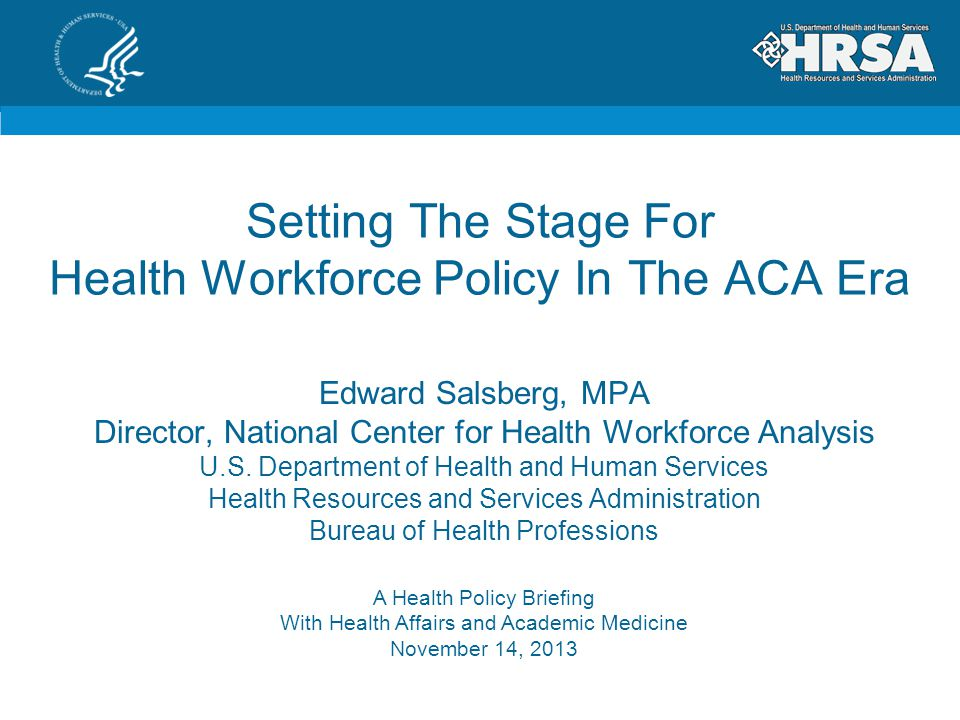 Setting The Stage For Health Workforce Policy In The ACA Era A Health Policy Briefing With Health Affairs and Academic Medicine November 14, 2013 Edward Salsberg, MPA Director, National Center for Health Workforce Analysis U.S.