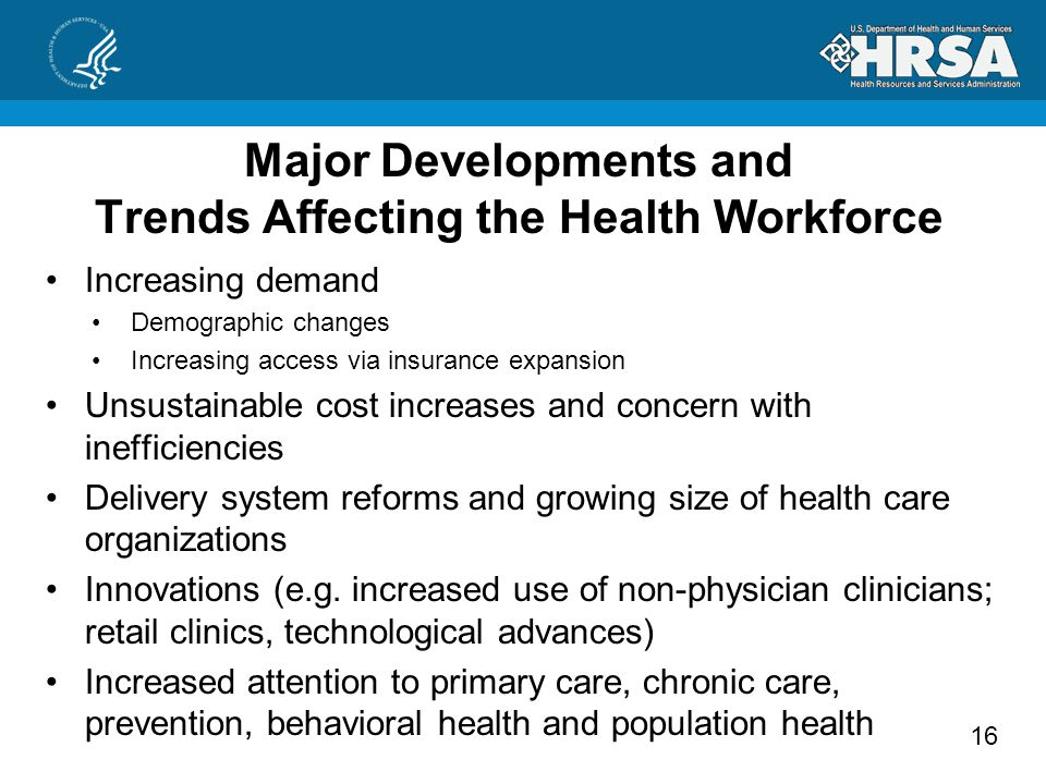 16 Major Developments and Trends Affecting the Health Workforce Increasing demand Demographic changes Increasing access via insurance expansion Unsustainable cost increases and concern with inefficiencies Delivery system reforms and growing size of health care organizations Innovations (e.g.