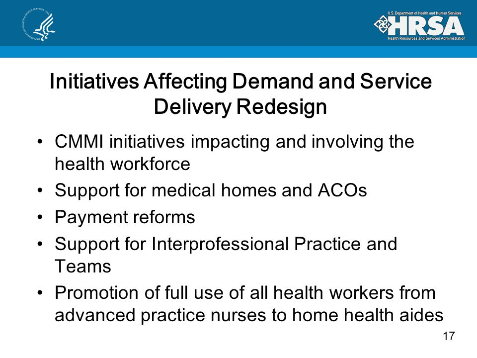 17 Initiatives Affecting Demand and Service Delivery Redesign CMMI initiatives impacting and involving the health workforce Support for medical homes and ACOs Payment reforms Support for Interprofessional Practice and Teams Promotion of full use of all health workers from advanced practice nurses to home health aides
