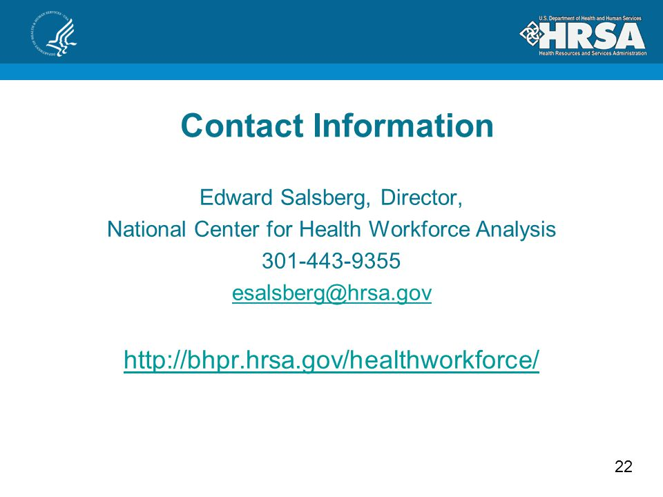 22 Contact Information Edward Salsberg, Director, National Center for Health Workforce Analysis 301-443-9355 esalsberg@hrsa.gov http://bhpr.hrsa.gov/h