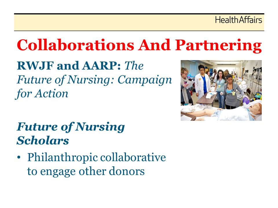 Collaborations And Partnering RWJF and AARP: The Future of Nursing: Campaign for Action Future of Nursing Scholars Philanthropic collaborative to enga