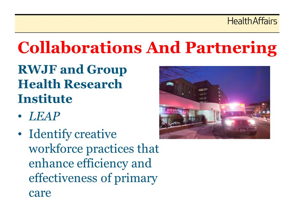 Collaborations And Partnering RWJF and Group Health Research Institute LEAP Identify creative workforce practices that enhance efficiency and effectiveness of primary care