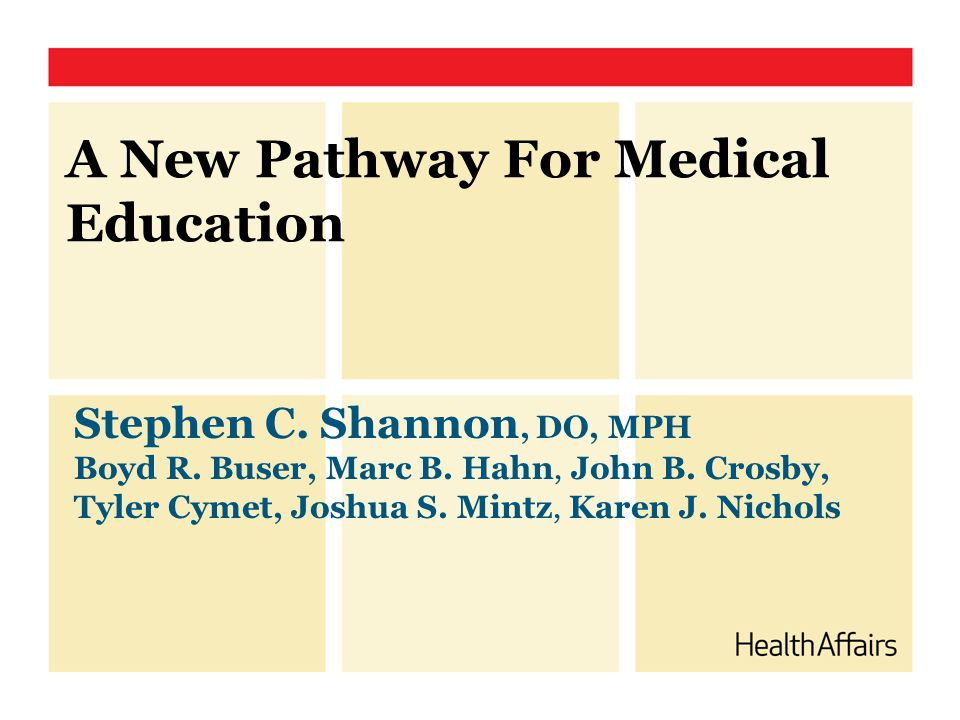 A New Pathway For Medical Education Stephen C. Shannon, DO, MPH Boyd R. Buser, Marc B. Hahn, John B. Crosby, Tyler Cymet, Joshua S. Mintz, Karen J. Ni