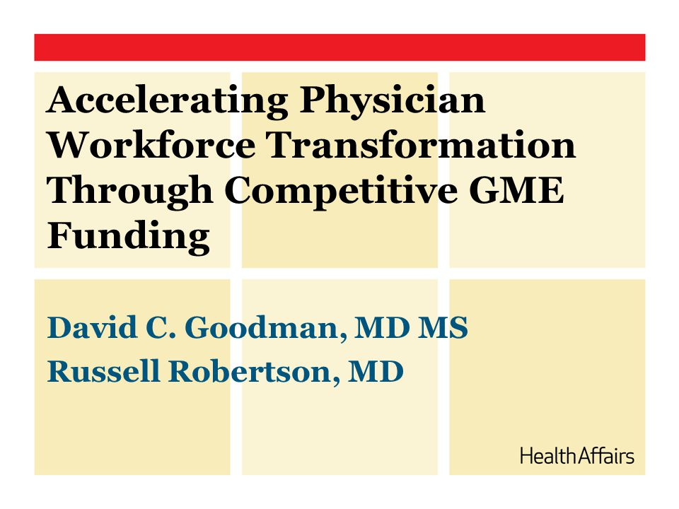 Accelerating Physician Workforce Transformation Through Competitive GME Funding David C. Goodman, MD MS Russell Robertson, MD