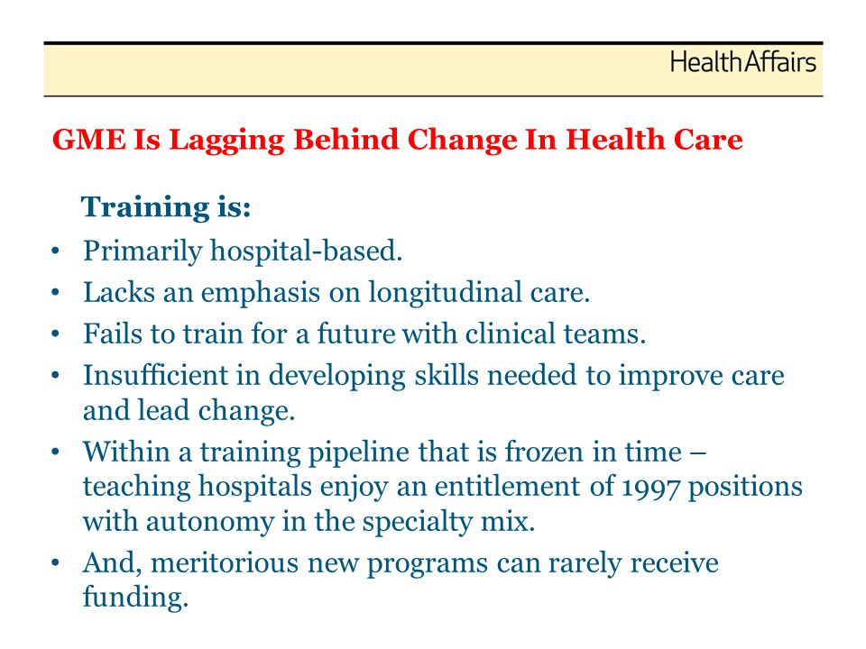 GME Is Lagging Behind Change In Health Care Primarily hospital-based. Lacks an emphasis on longitudinal care. Fails to train for a future with clinica