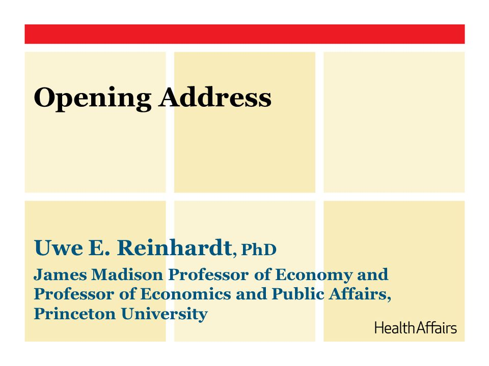 Opening Address Uwe E. Reinhardt, PhD James Madison Professor of Economy and Professor of Economics and Public Affairs, Princeton University