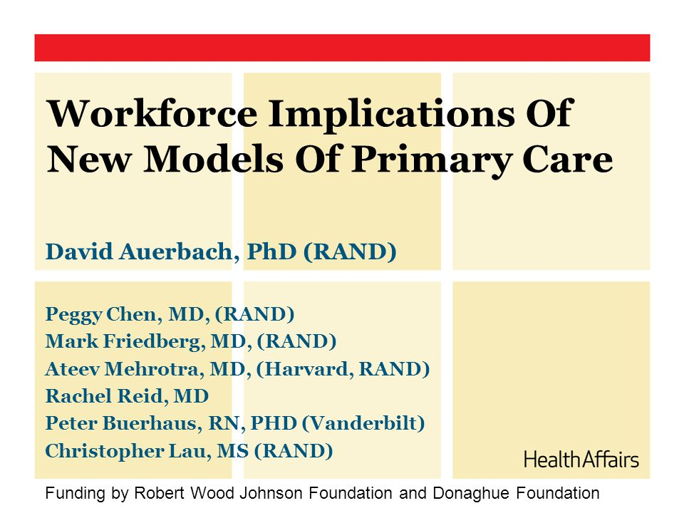 Workforce Implications Of New Models Of Primary Care David Auerbach, PhD (RAND) Peggy Chen, MD, (RAND) Mark Friedberg, MD, (RAND) Ateev Mehrotra, MD,