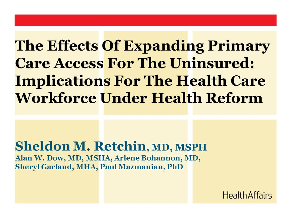 The Effects Of Expanding Primary Care Access For The Uninsured: Implications For The Health Care Workforce Under Health Reform Sheldon M. Retchin, MD,