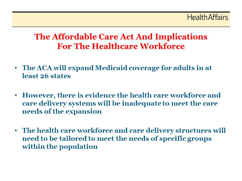 The Affordable Care Act And Implications For The Healthcare Workforce The ACA will expand Medicaid coverage for adults in at least 26 states However,