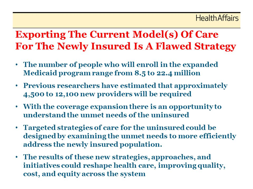 Exporting The Current Model(s) Of Care For The Newly Insured Is A Flawed Strategy The number of people who will enroll in the expanded Medicaid progra