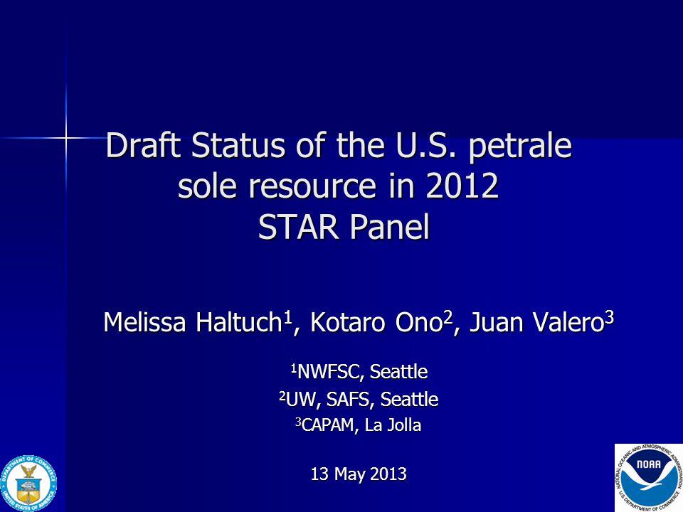 Draft Status of the U.S. petrale sole resource in 2012 STAR Panel Melissa Haltuch 1, Kotaro Ono 2, Juan Valero 3 1 NWFSC, Seattle 2 UW, SAFS, Seattle